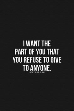 I want the part of you that you refuse to give to anyone. That part...