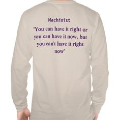 you can have it Right or you can have it now but you can't have it Right Now  Shirt  http://www.zazzle.com/machinist_im_into_heavy_metal_machining_tee-235648163147677995