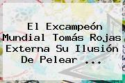http://tecnoautos.com/wp-content/uploads/imagenes/tendencias/thumbs/el-excampeon-mundial-tomas-rojas-externa-su-ilusion-de-pelear.jpg Televisa Deportes. El excampeón mundial Tomás Rojas externa su ilusión de pelear ..., Enlaces, Imágenes, Videos y Tweets - http://tecnoautos.com/actualidad/televisa-deportes-el-excampeon-mundial-tomas-rojas-externa-su-ilusion-de-pelear/