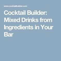 Cocktail Builder: Mixed Drinks from Ingredients in Your Bar