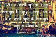 as a well spent day brings happy sleep so life well used brings happy death http://www.lovetravelquotes.com/2015/02/as-well-spent-day-brings-happy-sleep-so.html #travelquotes #lifequotes #quotes