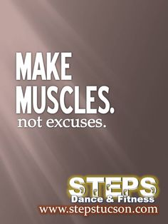 Make Muscles. Not Excuses.  #Motivation #Fitness #Health #Steps www.stepstucson.com