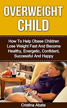 Overweight Child: How To Help Obese Children Lose Weight Fast And Become Healthy, Energetic, Confident, Successful And Happy (overweight children, overweight ... obesity, childhood obesity, obese children)
