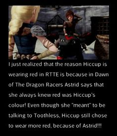 IT HIT ME LIKE A TONNE OF BRICKS !!!!!! >>	idk which came first, DOTDR or RTTE, but I know that in HTTYD 2, there are posters with the adult Hiccup and Toothless wearing red.
