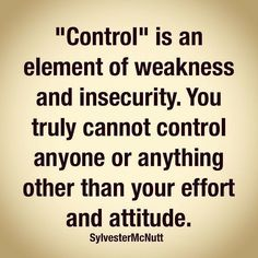 """ Control "" is an element of weakness and insecurity .You truly cannot control anyone or anything other than your effort and attitude 