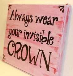 Always wear your invisible crown available in my Etsy shop!  https://www.etsy.com/listing/265803501/hand-painted-canvas-sign-with-quote