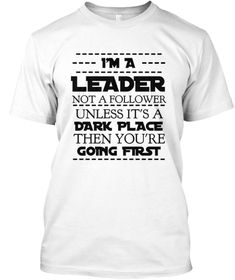 I'm A                     Leader Not A Follower                 Unless It's A  Dark Place Then... White T-Shirt Front