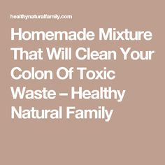 Homemade Mixture That Will Clean Your Colon Of Toxic Waste – Healthy Natural Family