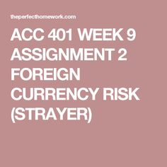 ACC 401 WEEK 9 ASSIGNMENT 2 FOREIGN CURRENCY RISK (STRAYER)