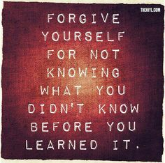 Forgive yourself for not knowing what you didn't know before you learned it.  Forgive yourself...