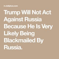 Trump Will Not Act Against Russia Because He Is Very Likely Being Blackmailed By Russia.