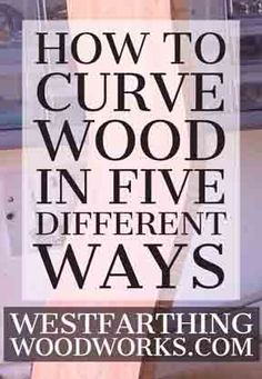 How to curve or bend wood in five different ways. At least one of them will work for you.