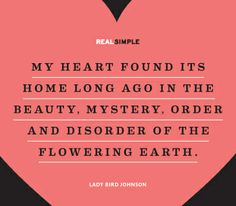 """""""My heart found its home long ago in the beauty, mystery, order and disorder of the flowering earth."""" —Lady Bird Johnson #quotes"""