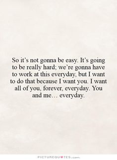 So it's not gonna be easy. It's going to be really hard; we're gonna have to work at this everyday, but I want to do that because I want you. I want all of you, forever, everyday. You and me… everyday. Picture Quotes.