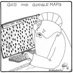 "Get a print of ""God Using Google Maps"" This is one of the problems with being omnipresent."