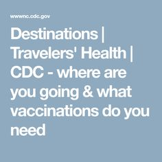 Destinations | Travelers' Health | CDC - where are you going & what vaccinations do you need