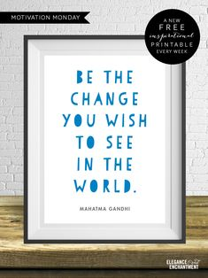 Be the change you wish to see in the world. Free motivational printable from Elegance & Enchantment.