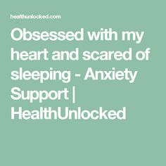 Obsessed with my heart and scared of sleeping - Anxiety Support   HealthUnlocked