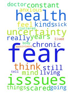 Please pray for my health isssues and the uncertainty - Please pray for my health isssues and the uncertainty and the fear that goes along with it. I am scared and anxious and my mind is cluttered up with all kinds of things i think is wrong with my body. I am living in constant fear. I have prayed and asked God to help me, but i still feel sick and i fear the worst. I made a Doctor appointment and i am terrified what she is going to tell me. I have lived with this chronic condition for a…