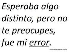 muchas expectativas...creí que eras distinto...decepción...fue mi error..fin de la historia...!!! :(