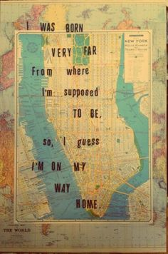 I was born very far from where I'm supposed to be, so, I guess I'm on my way home.