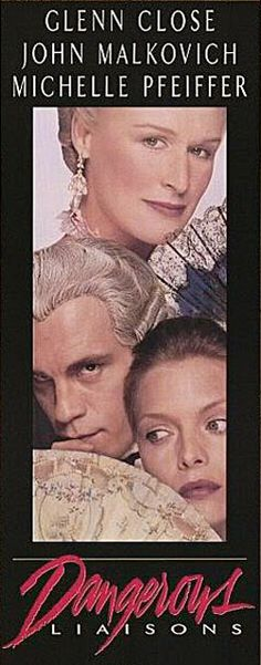 Dangerous Liaisons, 1988  -   Amazing film and cast!  My favorite version - Glenn Close and John Malkovich were perfect casting choices for the thoroughly despicable lead characters. From the 1782 French novel by Pierre Choderlos de Laclos