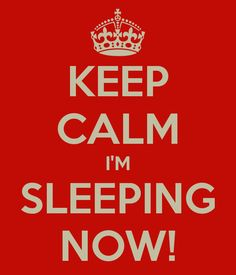 KEEP CALM I'M SLEEPING NOW!