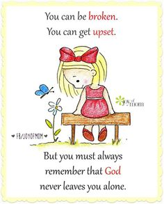 You can be broken. You can be upset. But you must alway remember that God never leaves you alone. For for beautiful and inspirational quotes visit www.facebook.com/joyofmom and www.joyofmom #inspiration #quotes #lifequotes #happy #joyofmom
