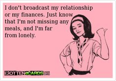 Rottenecards - I don't broadcast my relationship or my finances. Just know that I'm not missing any meals, and I'm far  from lonely.