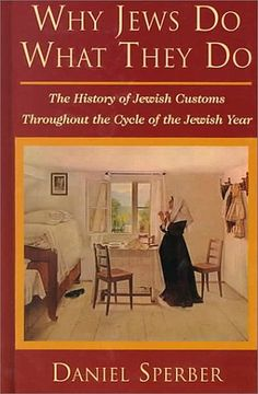 Why Jews Do What They Do: The History of Jewish Customs Throughout the Cycle of the Jewish Year by Daniel Sperber