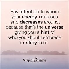 Pay attention to your energy Pay attention to whom your energy increases and decreases around, because that's the universe giving you a hint of who you should embrace or stray from. — Unknown Author