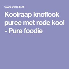 Koolraap knoflook puree met rode kool - Pure foodie