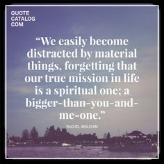 """We easily become distracted by material things, forgetting that our true mission in life is a spiritual one; a bigger-than-you-and-me-one."" —  Rachel Wolchin"