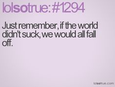 Just remember, if the world didn't suck, we would all fall off.