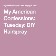 My American Confessions: Tuesday: DIY Hairspray