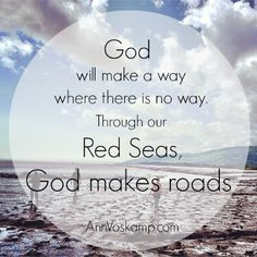 God will make a way where there is no way. Through our Red Seas, God makes roads. @Ann Voskamp