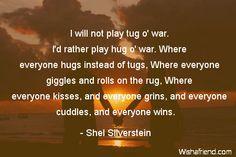 hug-I will not play tug o' war. I'd rather play hug o' war. Where everyone hugs instead of tugs, Where everyone giggles and rolls on the rug, Where everyone kisses, and everyone grins, and everyone cuddles, and everyone wins.