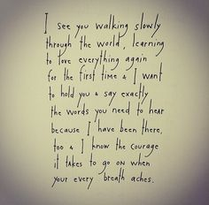 I see you walking slowly through the world, learning to love everything again for the first time & I want to hold you & say exactly the words you need to hear because I have been there, too & I know the courage it takes to go on when your every breath aches. by Brian Andreas