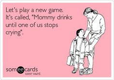 """Let's play a new game. It's called, """"Mommy drinks until one of us stops crying""""."""