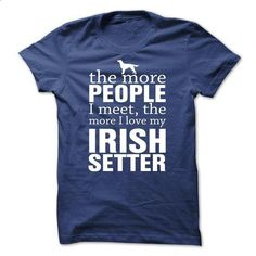 THE MORE PEOPLE I MEET, THE MORE I LOVE MY Irish Setter - #flannel shirt #wet tshirt. GET YOURS => https://www.sunfrog.com/Pets/THE-MORE-PEOPLE-I-MEET-THE-MORE-I-LOVE-MY-Irish-Setter-omkgo.html?68278