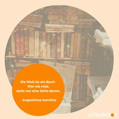"""Die Welt ist ein Buch. Wer nie reist, sieht nur eine Seite davon."" - Augustinus Aurelius  #urlaubsbox #reisespruch #reisesprüche #welt #travel #bücher Hotels, The Last Song, Inspiring Sayings, Books"