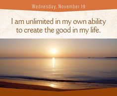 I am unlimited in my own ability to create the good in my life.- LLH