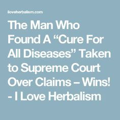 """The Man Who Found A """"Cure For All Diseases"""" Taken to Supreme Court Over Claims – Wins! - I Love Herbalism"""
