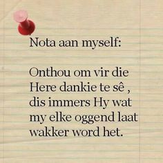 Afrikaanse Inspirerende Gedagtes & Wyshede - Nota aan myself: Onthou om vir die Here dankie te se, dis immers Hy wat my elke oggend laat wakker word het. Jesus Quotes, Wise Quotes, Faith Quotes, Quotes To Live By, Morning Inspirational Quotes, Inspirational Thoughts, Afrikaanse Quotes, The Secret Book, True Words