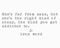 J. Iron word Crazy, mad, outta my mind, completely bonkers, hot, hot mess... lol. Addicting I assure you........