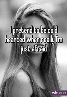 I pretend to be cold hearted when really I'm just afraid