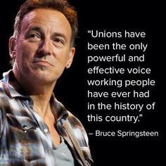 """""""Unions have been the only powerful and effective voice working people have ever had in the history of this country."""" --Bruce Springsteen"""