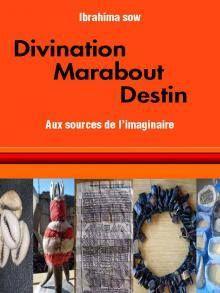 """« DIVINATION, MARABOUT, DESTIN : AUX SOURCES DE L'IMAGINAIRE » DU PR. IBRAHIMA SOW, PHILOSOPHE, DIRECTEUR DU LABORATOIRE DE L'IMAGINAIRE DE L'IFAN  """"Divination, marabout, destin : aux sources de l'imaginaire"""", tel est l'intitulé de cet ouvrage motivé par le goût des productions portant sur l'imaginaire, par l'attirance pour des domaines qui ressortissent des limites du rationnel, voire de l'étrange..."""