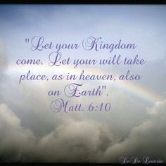 """Let your Kingdom come, let your will take place, as in heaven, also on earth."" - Matthew 6:10"