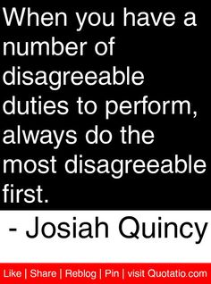 When you have a number of disagreeable duties to perform, always do the most disagreeable first. - Josiah Quincy #quotes #quotations